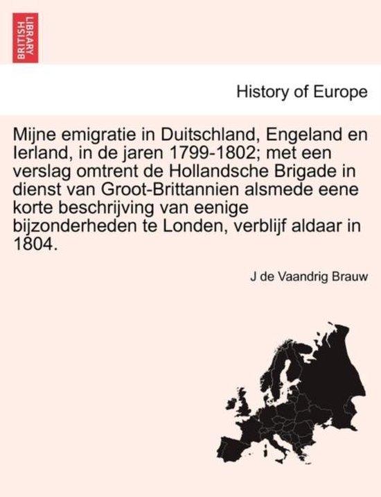 Mijne emigratie in duitschland, Engeland en Ierland, in de jaren 1799-1802; met een verslag omtrent de hollandsche brigade in dienst van groot-brittannien alsmede eene korte beschrijving van eenige bijzonderheden te Londen, verblijf aldaar in 1804. - J De Vaandrig Brauw   Fthsonline.com
