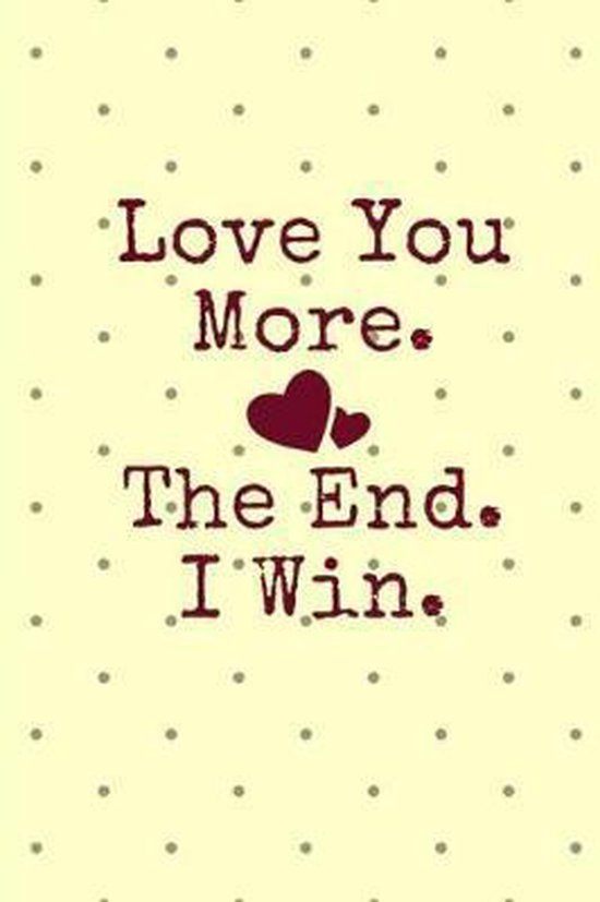 Love You More. the End. I Win.