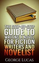 The Step-By-Step Guide to Writing a Novel for Fiction Writers and Novelist