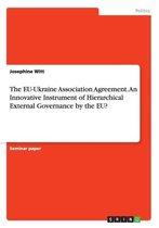 The EU-Ukraine Association Agreement. An Innovative Instrument of Hierarchical External Governance by the EU?