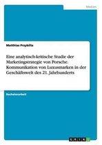 Eine analytisch-kritische Studie der Marketingstrategie von Porsche. Kommunikation von Luxusmarken in der Geschaftswelt des 21. Jahrhunderts