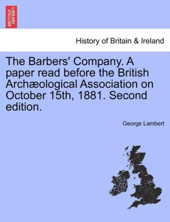 The Barbers' Company. a Paper Read Before the British Arch Ological Association on October 15th, 1881. Second Edition.