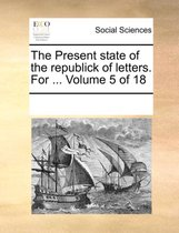 The Present State of the Republick of Letters. for ... Volume 5 of 18
