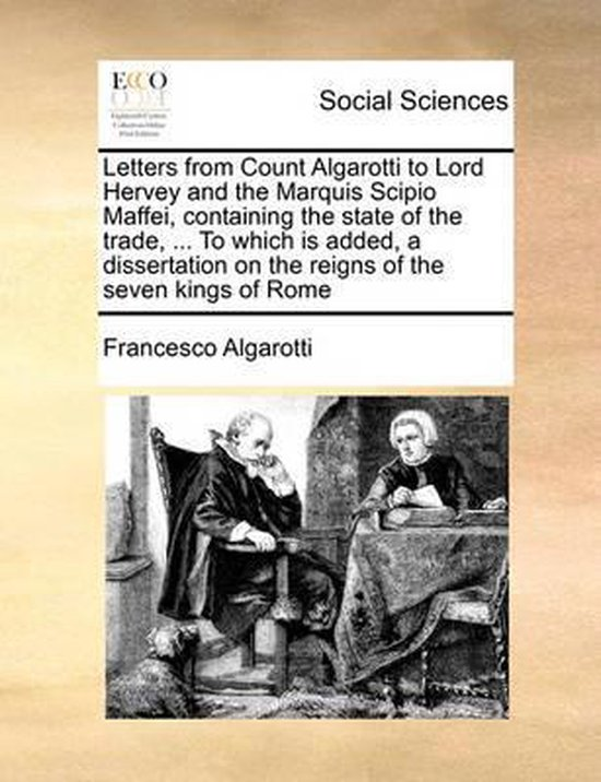 Letters from Count Algarotti to Lord Hervey and the Marquis Scipio Maffei, Containing the State of the Trade, ... to Which Is Added, a Dissertation on the Reigns of the Seven Kings of Rome