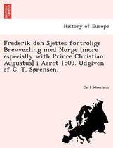 Frederik Den Sjettes Fortrolige Brevvexling Med Norge [More Especially with Prince Christian Augustus] I Aaret 1809. Udgiven AF C. T. Sorensen.