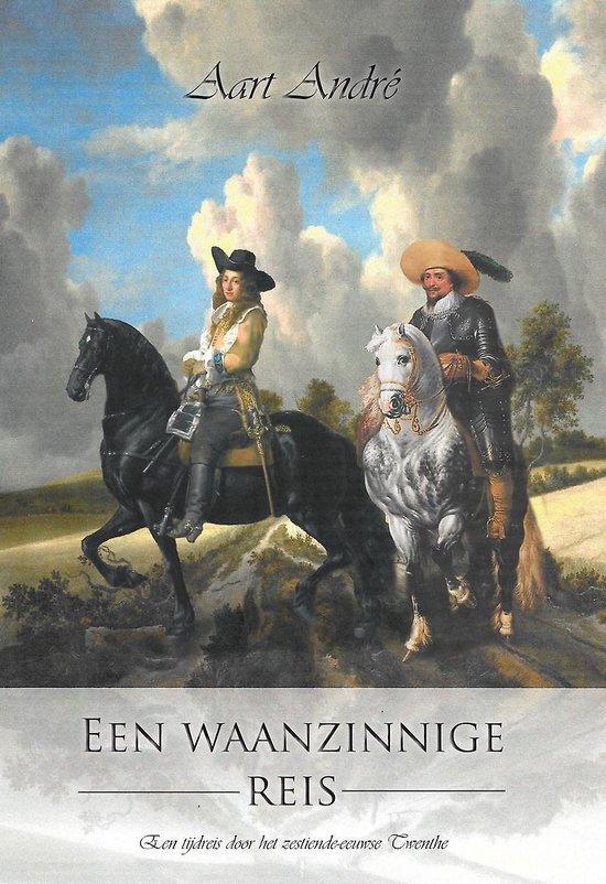 Een waanzinnige reis - een tijdreis door het zestiende-eeuwse twenthe - Aart AndrÉ   Fthsonline.com