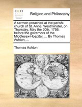 A Sermon Preached at the Parish-Church of St. Anne, Westminster, on Thursday, May the 20th, 1756. Before the Governors of the Middlesex-Hospital, ... by Thomas Ashton, ...