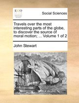 Travels Over the Most Interesting Parts of the Globe, to Discover the Source of Moral Motion; ... Volume 1 of 2