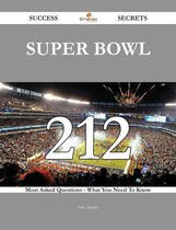 Super Bowl 212 Success Secrets - 212 Most Asked Questions On Super Bowl - What You Need To Know