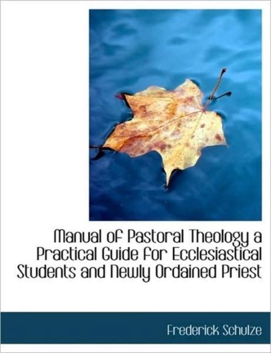Manual of Pastoral Theology a Practical Guide for Ecclesiastical Students and Newly Ordained Priest