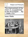 The Improvement of the Mind: Or, a Supplement to the Art of Logick