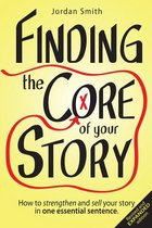 Finding the Core of Your Story: How to Strengthen and Sell Your Story in One Essential Sentence