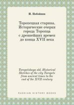 Toropetskaya Old. Historical Sketches of the City Toropets from Ancient Times to the End of the XVII Century