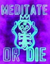 Meditate or Die
