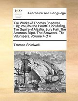 The Works of Thomas Shadwell, Esq; Volume the Fourth. Containing, the Squire of Alsatia. Bury Fair. the Amorous Bigot. the Scowrers. the Volunteers. Volume 4 of 4
