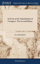 An Essay on the Naturalization of Foreigners. the Second Edition