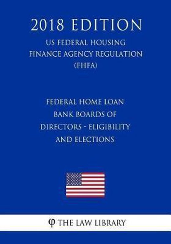 Federal Home Loan Bank Boards of Directors - Eligibility and Elections (Us Federal Housing Finance Agency Regulation) (Fhfa) (2018 Edition)