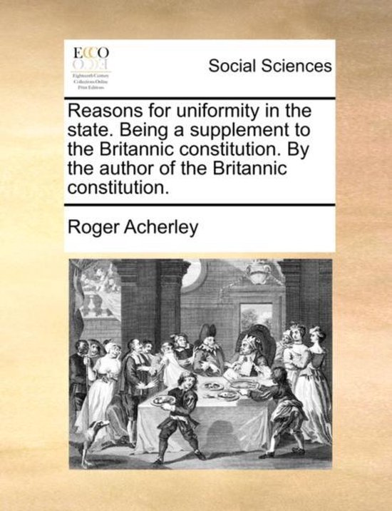 Reasons for Uniformity in the State. Being a Supplement to the Britannic Constitution. by the Author of the Britannic Constitution