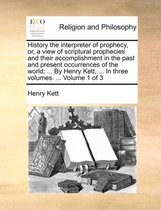 History the Interpreter of Prophecy, Or, a View of Scriptural Prophecies and Their Accomplishment in the Past and Present Occurrences of the World; ... by Henry Kett, ... in Three Volumes. ... Volume 1 of 3