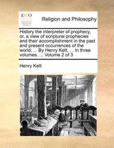 History the Interpreter of Prophecy, Or, a View of Scriptural Prophecies and Their Accomplishment in the Past and Present Occurrences of the World; ... by Henry Kett, ... in Three Volumes. ... Volume 2 of 3