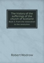 The History of the Sufferings of the Church of Scotland Book 3. from the Restoration to the Revolution