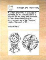 A System of Divinity, in a Course of Sermons, on the First Institutions of Religion; On the Being and Attributes of God; On Some of the Most Important Articles of the Christian Religion Volume 5 of 26