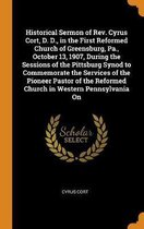 Historical Sermon of Rev. Cyrus Cort, D. D., in the First Reformed Church of Greensburg, Pa., October 13, 1907, During the Sessions of the Pittsburg Synod to Commemorate the Services of the Pioneer Pastor of the Reformed Church in Western Pennsylvania on