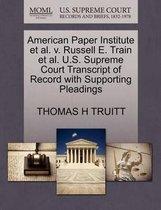 American Paper Institute et al. V. Russell E. Train et al. U.S. Supreme Court Transcript of Record with Supporting Pleadings