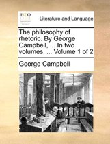 The Philosophy of Rhetoric. by George Campbell, ... in Two Volumes. ... Volume 1 of 2