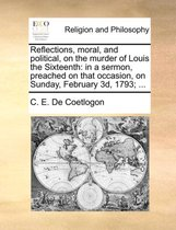 Reflections, Moral, and Political, on the Murder of Louis the Sixteenth