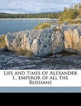 Life and Times of Alexander I., Emperor of All the Russians