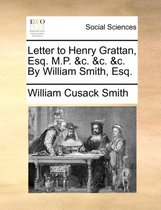 Letter to Henry Grattan, Esq. M.P. &C. &C. &C. by William Smith, Esq.