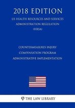 Countermeasures Injury Compensation Program - Administrative Implementation (Us Health Resources and Services Administration Regulation) (Hrsa) (2018 Edition)