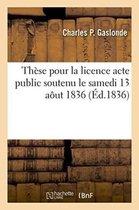These pour la licence acte public soutenu le samedi 13 aout 1836,