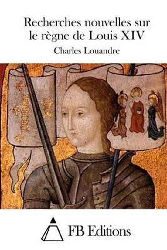 Recherches Nouvelles Sur Le R gne de Louis XIV