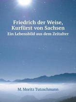Friedrich Der Weise, Kurfurst Von Sachsen Ein Lebensbild Aus Dem Zeitalter