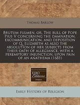 Brutum Fulmen, Or, the Bull of Pope Pius V Concerning the Damnation, Excommunication, and Deposition of Q. Elizabeth as Also the Absolution of Her Subjects from Their Oath of Allegiance, with a Peremptory Injunction, Upon Pain of an Anathema (1681)