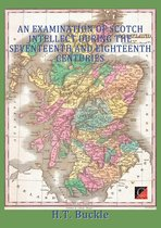AN EXAMINATION OF SCOTCH INTELLECT DURING THE SEVENTEENTH AND EIGHTEENTH CENTURIES