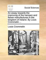 An Essay Towards the Improving of the Hempen and Flaxen Manufactures in the Kingdom of Ireland. by Louis Crommelin ...