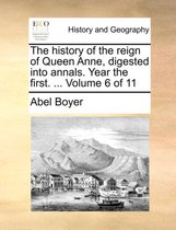 The History of the Reign of Queen Anne, Digested Into Annals. Year the First. ... Volume 6 of 11