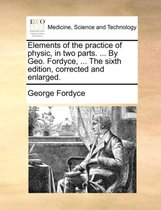 Elements of the Practice of Physic, in Two Parts. ... by Geo. Fordyce, ... the Sixth Edition, Corrected and Enlarged