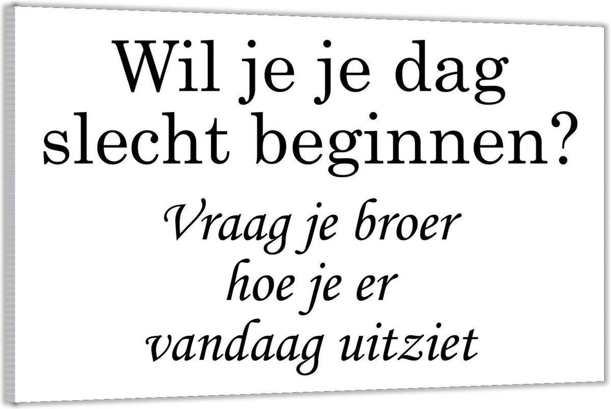 Plexiglas   Tekst: 'Wil je je dag slecht beginnen? Vraag je broer hoe je er vandaag uitziet'  120x80cm (Wanddecoratie op Plexiglas)