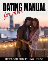 Dating Manual For Men: The Ultimate Dating Advice For Men Guide! - Dating Success Secrets On How To Attract Women