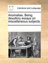 Anomaliae. Being Desultory Essays on Miscellaneous Subjects.