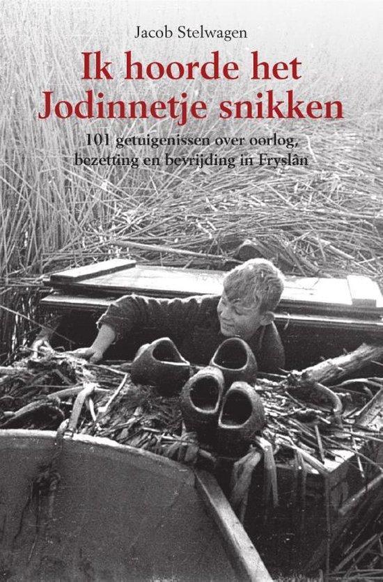 Ik hoorde het Jodinnetje snikken. 101 getuigenissen over oorlog, bezetting en bevrijding in Fryslân - Jacob Stelwagen |