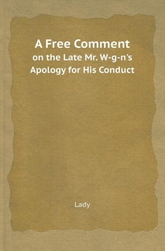 A Free Comment on the Late Mr. W-G-N's Apology for His Conduct