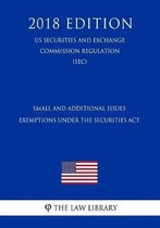 Small and Additional Issues Exemptions Under the Securities ACT (Us Securities and Exchange Commission Regulation) (Sec) (2018 Edition)