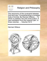 The Oeconomy of the Covenants Between God and Man. Comprehending a Complete Body of Divinity. by Herman Witsius, ... to Which Is Prefixed, the Life of the Author. a New Translation from the Original Latin. in Three Volumes. ... Volume 2 of 3