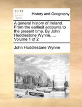 A General History of Ireland. from the Earliest Accounts to the Present Time. by John Huddlestone Wynne, ... Volume 1 of 2
