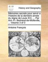 Memoires Secrets Pour Servir A L'Histoire de la Derniere Annee Du Regne de Louis XVI, ... Par Ant.-Fr. Bertrand-de-Molleville, ... Volume 3 of 3